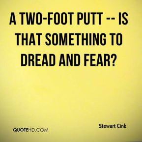 Stewart Cink  - A two-foot putt -- is that something to dread and fear?