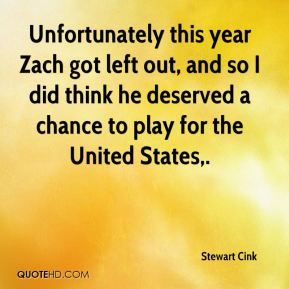 Unfortunately this year Zach got left out, and so I did think he deserved a chance to play for the United States.