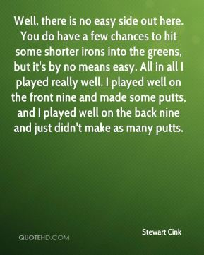 Well, there is no easy side out here. You do have a few chances to hit some shorter irons into the greens, but it's by no means easy. All in all I played really well. I played well on the front nine and made some putts, and I played well on the back nine and just didn't make as many putts.