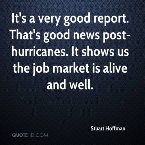 Stuart Hoffman  - It's a very good report. That's good news post-hurricanes. It shows us the job market is alive and well.