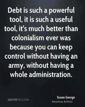 Susan George - Debt is such a powerful tool, it is such a useful tool, it's much better than colonialism ever was because you can keep control without having an army, without having a whole administration.