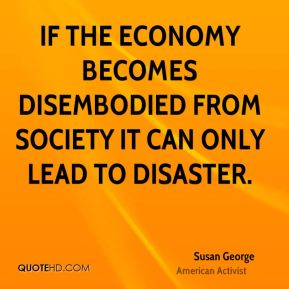 If the economy becomes disembodied from society it can only lead to disaster.