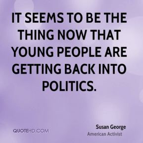It seems to be the thing now that young people are getting back into politics.