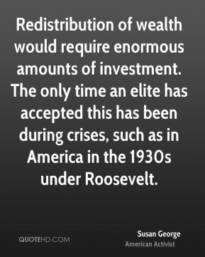 Susan George - Redistribution of wealth would require enormous amounts of investment. The only time an elite has accepted this has been during crises, such as in America in the 1930s under Roosevelt.