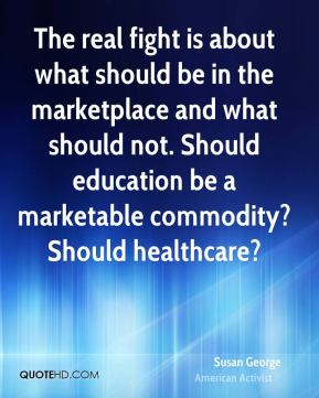 Susan George - The real fight is about what should be in the marketplace and what should not. Should education be a marketable commodity? Should healthcare?