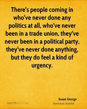 There's people coming in who've never done any politics at all, who've never been in a trade union, they've never been in a political party, they've never done anything, but they do feel a kind of urgency.