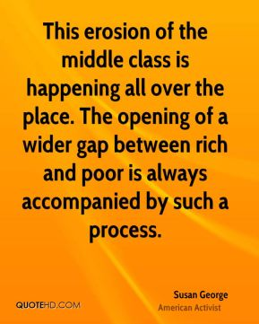 This erosion of the middle class is happening all over the place. The opening of a wider gap between rich and poor is always accompanied by such a process.