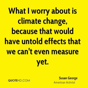 Susan George - What I worry about is climate change, because that would have untold effects that we can't even measure yet.