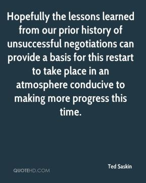 Ted Saskin  - Hopefully the lessons learned from our prior history of unsuccessful negotiations can provide a basis for this restart to take place in an atmosphere conducive to making more progress this time.