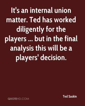 Ted Saskin  - It's an internal union matter. Ted has worked diligently for the players ... but in the final analysis this will be a players' decision.