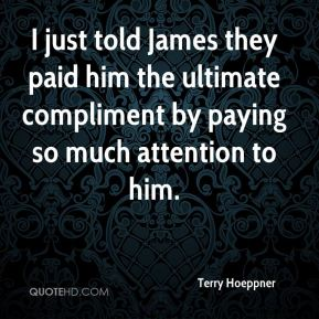 Terry Hoeppner  - I just told James they paid him the ultimate compliment by paying so much attention to him.