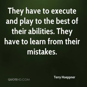 Terry Hoeppner  - They have to execute and play to the best of their abilities. They have to learn from their mistakes.
