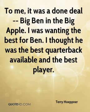 Terry Hoeppner  - To me, it was a done deal -- Big Ben in the Big Apple. I was wanting the best for Ben. I thought he was the best quarterback available and the best player.