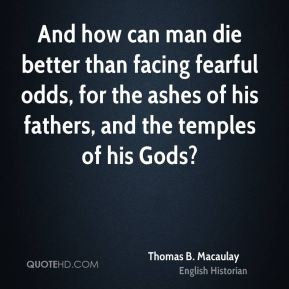 Thomas B. Macaulay - And how can man die better than facing fearful odds, for the ashes of his fathers, and the temples of his Gods?