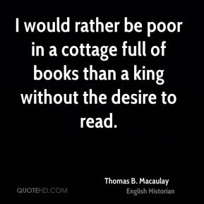 I would rather be poor in a cottage full of books than a king without the desire to read.