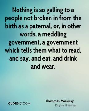 Nothing is so galling to a people not broken in from the birth as a paternal, or, in other words, a meddling government, a government which tells them what to read, and say, and eat, and drink and wear.