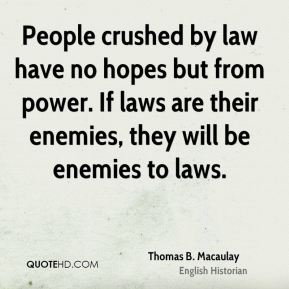 People crushed by law have no hopes but from power. If laws are their enemies, they will be enemies to laws.