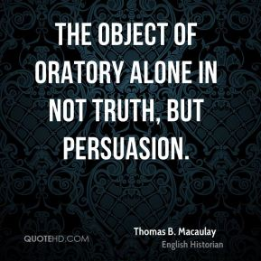 The object of oratory alone in not truth, but persuasion.