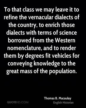 To that class we may leave it to refine the vernacular dialects of the country, to enrich those dialects with terms of science borrowed from the Western nomenclature, and to render them by degrees fit vehicles for conveying knowledge to the great mass of the population.