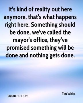 Tim White  - It's kind of reality out here anymore, that's what happens right here. Something should be done, we've called the mayor's office, they've promised something will be done and nothing gets done.