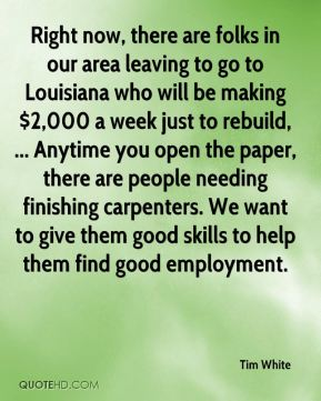 Tim White  - Right now, there are folks in our area leaving to go to Louisiana who will be making $2,000 a week just to rebuild, ... Anytime you open the paper, there are people needing finishing carpenters. We want to give them good skills to help them find good employment.