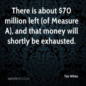 Tim White  - There is about $70 million left (of Measure A), and that money will shortly be exhausted.