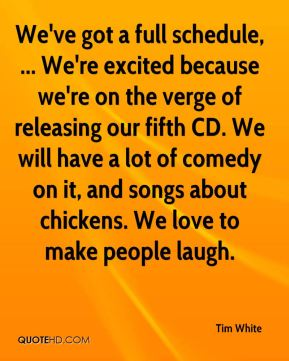 We've got a full schedule, ... We're excited because we're on the verge of releasing our fifth CD. We will have a lot of comedy on it, and songs about chickens. We love to make people laugh.