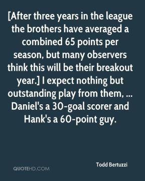 Todd Bertuzzi  - [After three years in the league the brothers have averaged a combined 65 points per season, but many observers think this will be their breakout year.] I expect nothing but outstanding play from them, ... Daniel's a 30-goal scorer and Hank's a 60-point guy.