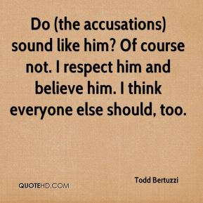 Do (the accusations) sound like him? Of course not. I respect him and believe him. I think everyone else should, too.