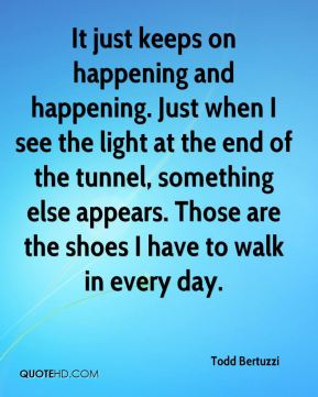 It just keeps on happening and happening. Just when I see the light at the end of the tunnel, something else appears. Those are the shoes I have to walk in every day.