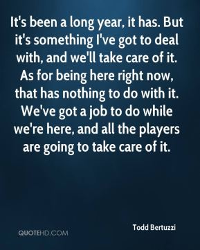 It's been a long year, it has. But it's something I've got to deal with, and we'll take care of it. As for being here right now, that has nothing to do with it. We've got a job to do while we're here, and all the players are going to take care of it.