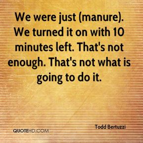 We were just (manure). We turned it on with 10 minutes left. That's not enough. That's not what is going to do it.