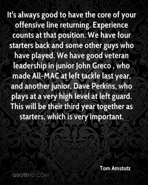 It's always good to have the core of your offensive line returning. Experience counts at that position. We have four starters back and some other guys who have played. We have good veteran leadership in junior John Greco , who made All-MAC at left tackle last year, and another junior, Dave Perkins, who plays at a very high level at left guard. This will be their third year together as starters, which is very important.