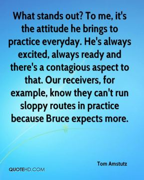 What stands out? To me, it's the attitude he brings to practice everyday. He's always excited, always ready and there's a contagious aspect to that. Our receivers, for example, know they can't run sloppy routes in practice because Bruce expects more.