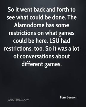 Tom Benson  - So it went back and forth to see what could be done. The Alamodome has some restrictions on what games could be here. LSU had restrictions, too. So it was a lot of conversations about different games.