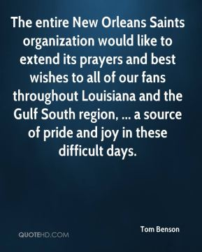 Tom Benson  - The entire New Orleans Saints organization would like to extend its prayers and best wishes to all of our fans throughout Louisiana and the Gulf South region, ... a source of pride and joy in these difficult days.