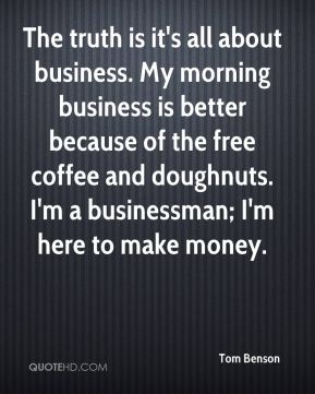 Tom Benson  - The truth is it's all about business. My morning business is better because of the free coffee and doughnuts. I'm a businessman; I'm here to make money.