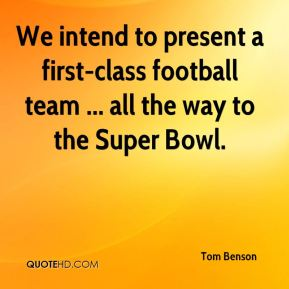 Tom Benson  - We intend to present a first-class football team ... all the way to the Super Bowl.