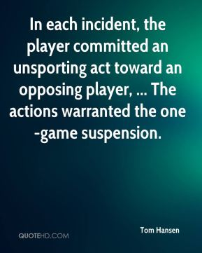 Tom Hansen  - In each incident, the player committed an unsporting act toward an opposing player, ... The actions warranted the one-game suspension.