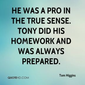 Tom Higgins  - He was a pro in the true sense. Tony did his homework and was always prepared.