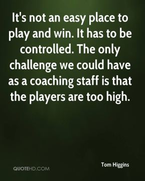Tom Higgins  - It's not an easy place to play and win. It has to be controlled. The only challenge we could have as a coaching staff is that the players are too high.