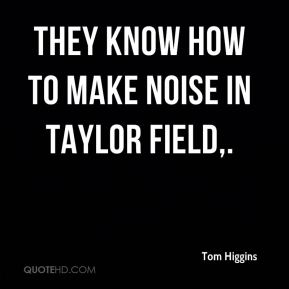 Tom Higgins  - They know how to make noise in Taylor Field.