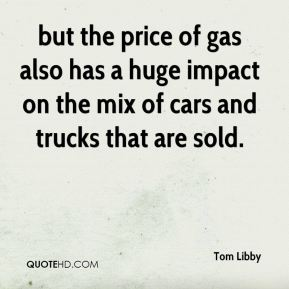 Tom Libby  - but the price of gas also has a huge impact on the mix of cars and trucks that are sold.