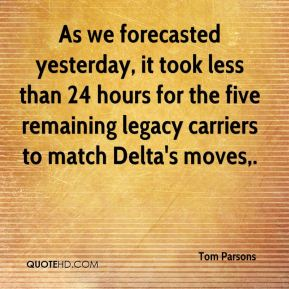 Tom Parsons  - As we forecasted yesterday, it took less than 24 hours for the five remaining legacy carriers to match Delta's moves.