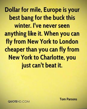 Dollar for mile, Europe is your best bang for the buck this winter. I've never seen anything like it. When you can fly from New York to London cheaper than you can fly from New York to Charlotte, you just can't beat it.