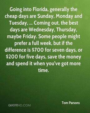 Going into Florida, generally the cheap days are Sunday, Monday and Tuesday, ... Coming out, the best days are Wednesday, Thursday, maybe Friday. Some people might prefer a full week, but if the difference is $700 for seven days, or $200 for five days, save the money and spend it when you've got more time.
