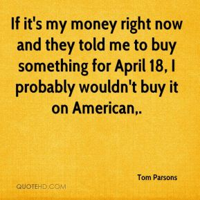 Tom Parsons  - If it's my money right now and they told me to buy something for April 18, I probably wouldn't buy it on American.
