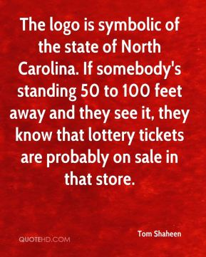 Tom Shaheen  - The logo is symbolic of the state of North Carolina. If somebody's standing 50 to 100 feet away and they see it, they know that lottery tickets are probably on sale in that store.