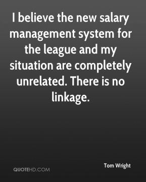 Tom Wright  - I believe the new salary management system for the league and my situation are completely unrelated. There is no linkage.