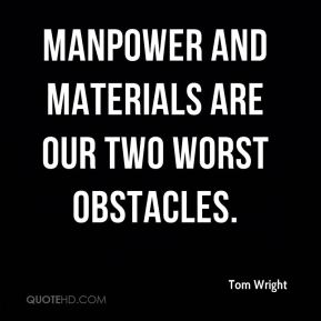 Tom Wright  - Manpower and materials are our two worst obstacles.
